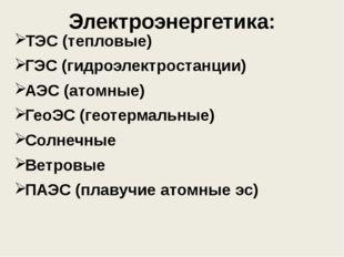 Электроэнергетика: ТЭС (тепловые) ГЭС (гидроэлектростанции) АЭС (атомные) Гео