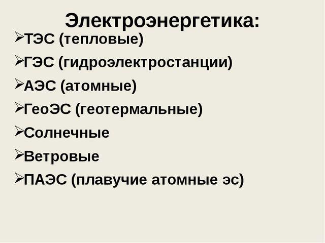 Электроэнергетика: ТЭС (тепловые) ГЭС (гидроэлектростанции) АЭС (атомные) Гео...