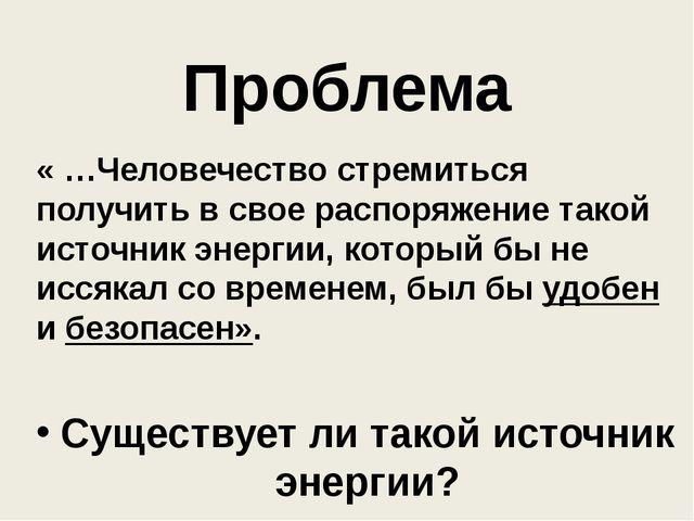 Проблема « …Человечество стремиться получить в свое распоряжение такой источн...