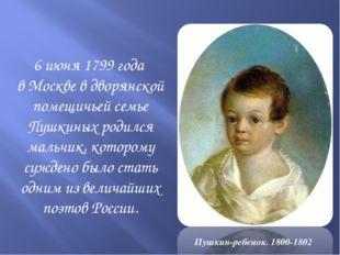 6 июня 1799 года в Москве в дворянской помещичьей семье Пушкиных родился мал