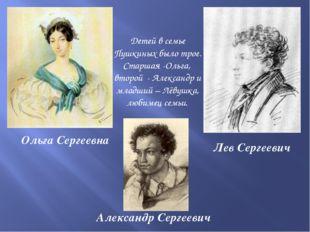 Детей в семье Пушкиных было трое. Старшая -Ольга, второй - Александр и младш