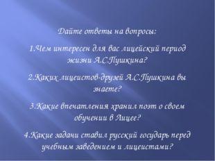 Дайте ответы на вопросы: 1.Чем интересен для вас лицейский период жизни А.С.П