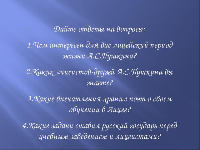 Дайте ответы на вопросы: 1.Чем интересен для вас лицейский период жизни А.С.П...