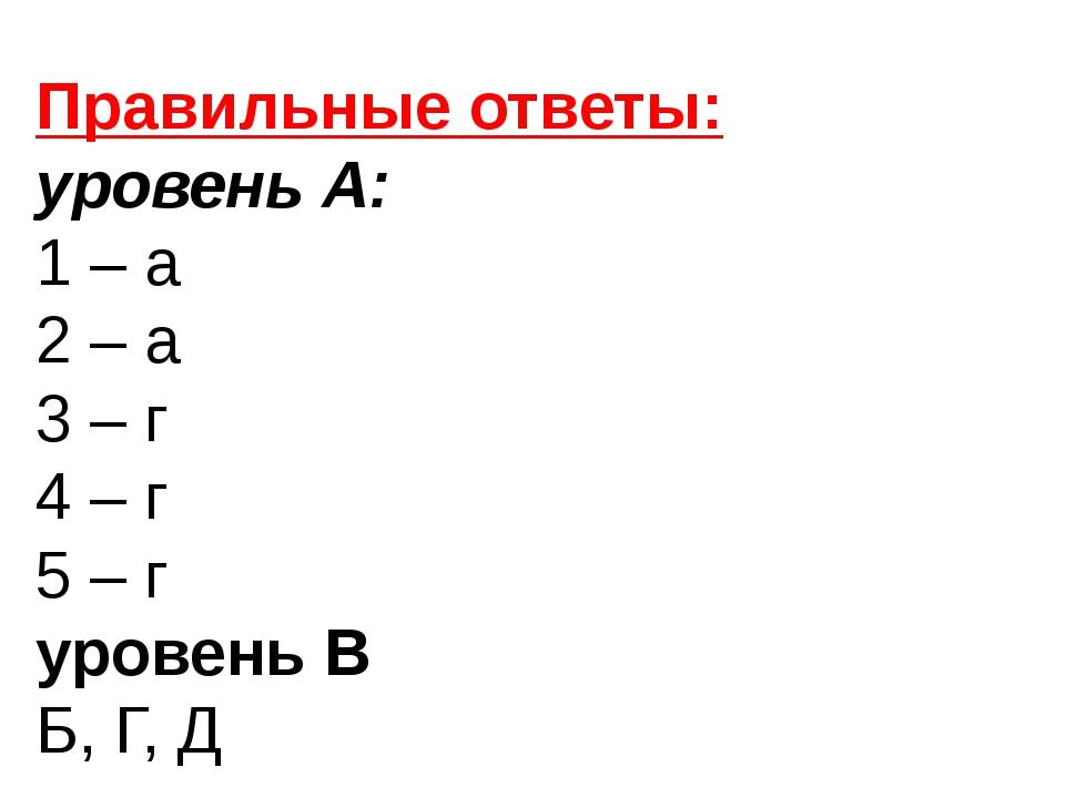 Правильные ответы: уровень А: 1 – а 2 – а 3 – г 4 – г 5 – г уровень В Б, Г, Д