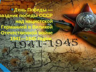 День Победы — праздник победы СССР над нацистской Германией в Великой Отечест
