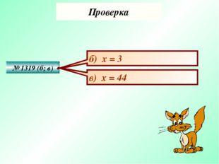 Проверка № 1319 (б; в) б) х = 3 в) х = 44