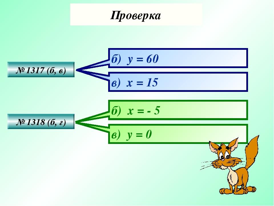 Проверка № 1317 (б, в) № 1318 (б, г) б) y = 60 в) x = 15 б) x = - 5 в) у = 0
