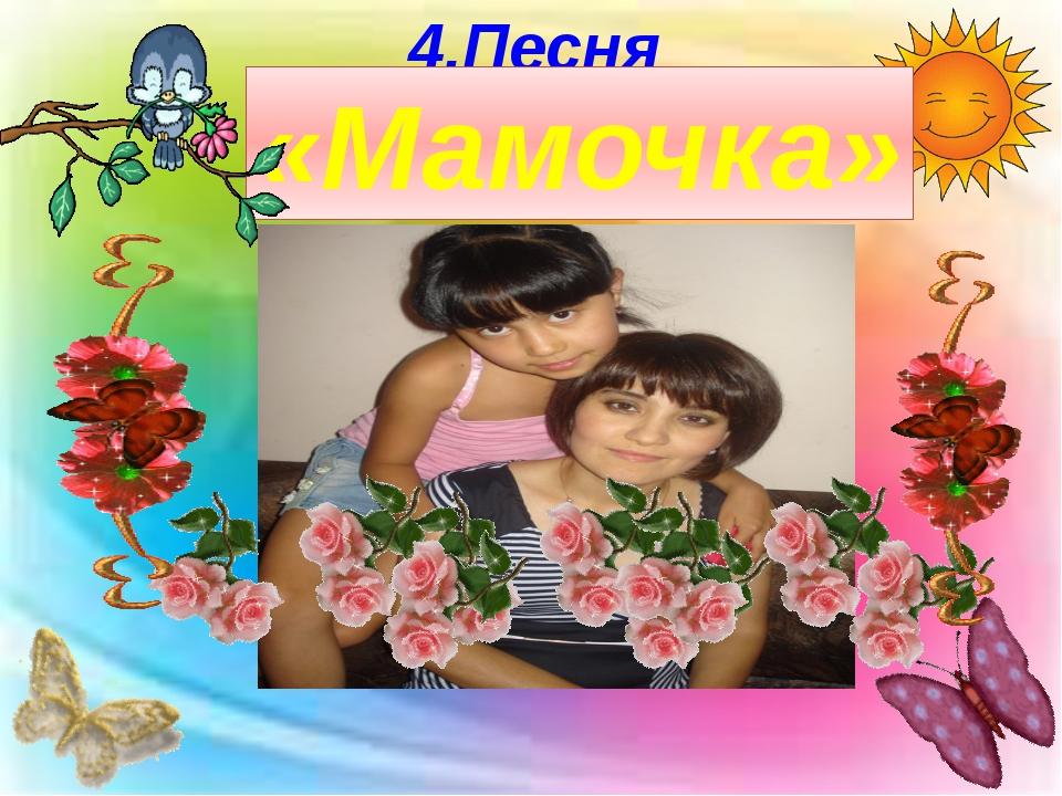 4.Песня «Мамочка»