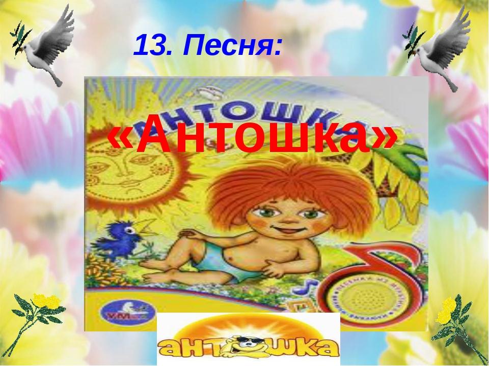 13. Песня: «Антошка»