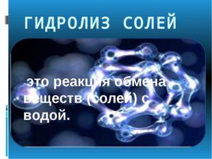 ГИДРОЛИЗ СОЛЕЙ -это реакция обмена веществ (солей) с водой. Вы знаете что ди