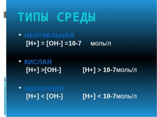 ТИПЫ СРЕДЫ НЕЙТРАЛЬНАЯ [Н+] = [ОН-] =10-7 моль/л КИСЛАЯ [Н+] >[ОН-] [Н+] > 10