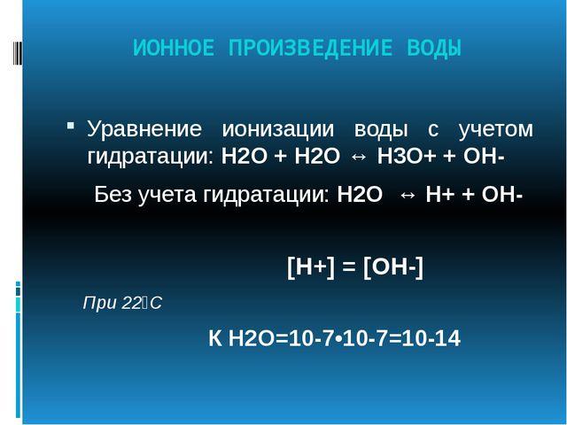 ИОННОЕ ПРОИЗВЕДЕНИЕ ВОДЫ Уравнение ионизации воды с учетом гидратации: Н2О +...
