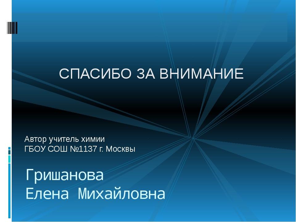 Автор учитель химии ГБОУ СОШ №1137 г. Москвы Гришанова Елена Михайловна СПАСИ...