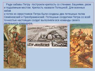 Ради забавы Петру построили крепость со стенами, башнями, рвом и подъёмным м