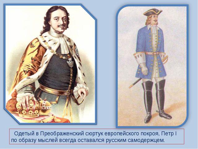 Одетый в Преображенский сюртук европейского покроя, Петр I по образу мыслей...