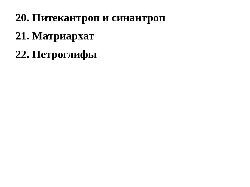 20. Питекантроп и синантроп 21. Матриархат 22. Петроглифы