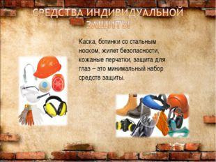 Каска, ботинки со стальным носком, жилет безопасности, кожаные перчатки, защи
