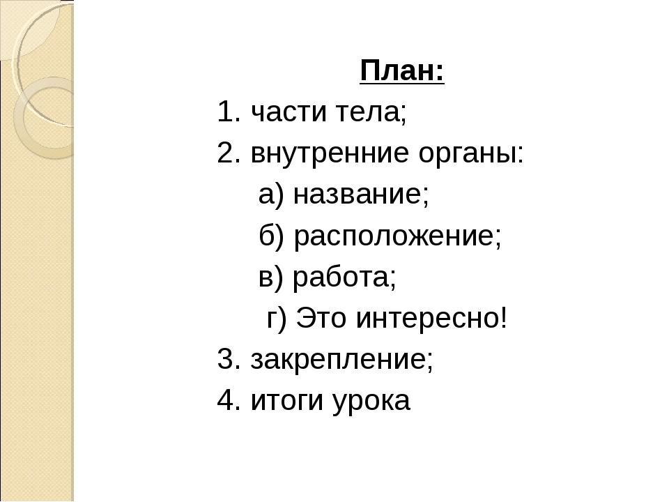 План: 1. части тела; 2. внутренние органы: а) название; б) расположение; в) р...