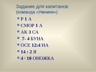Задание для капитанов (команда «Умники») Р1А СМОР1А АК3СА 7- 4БУНА ОСЕ