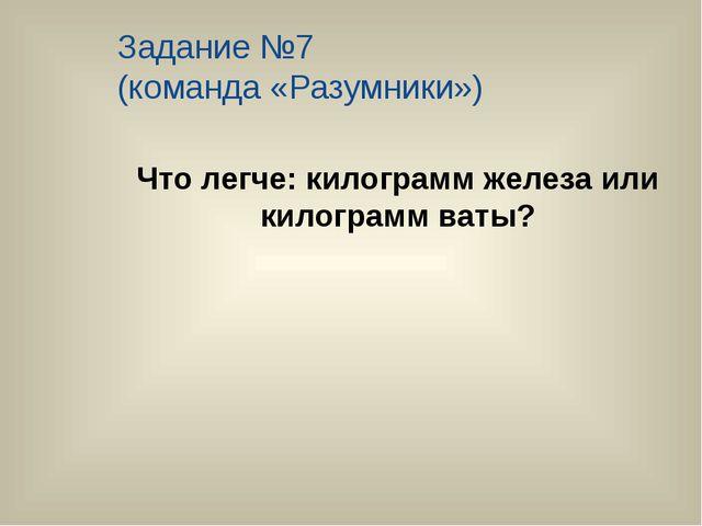 Задание №7 (команда «Разумники») Что легче: килограмм железа или килограмм ва...