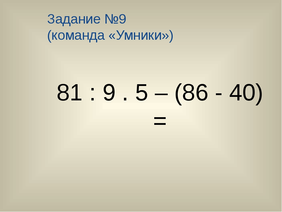 Задание №9 (команда «Умники») 81 : 9 . 5 – (86 - 40) =