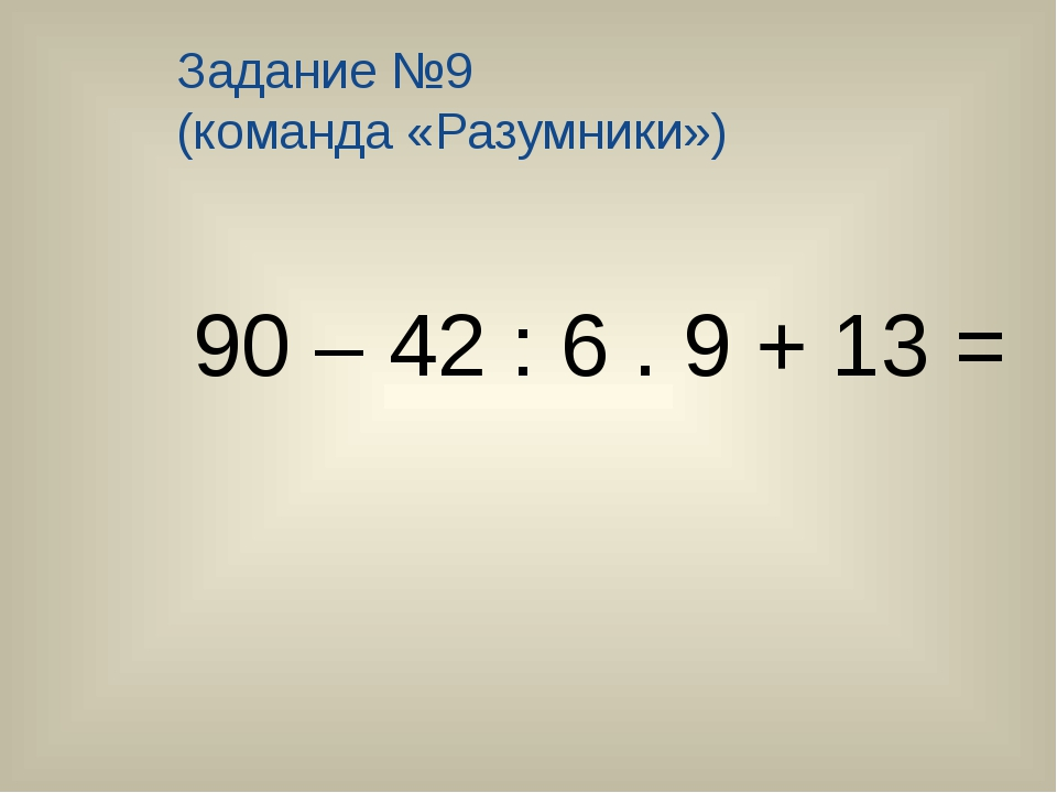 Задание №9 (команда «Разумники») 90 – 42 : 6 . 9 + 13 =