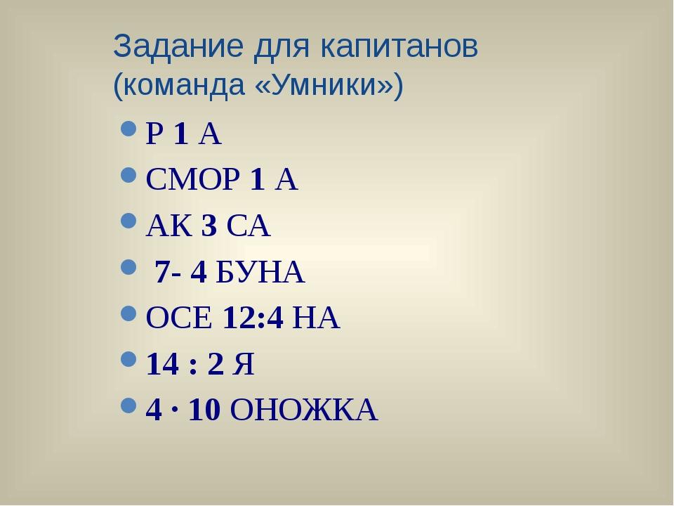 Задание для капитанов (команда «Умники») Р1А СМОР1А АК3СА 7- 4БУНА ОСЕ...