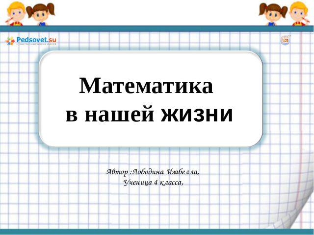 Автор :Лободина Изабелла, Ученица 4 класса, Математика в нашей жизни