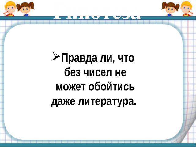 Гипотеза Правда ли, что без чисел не может обойтись даже литература.