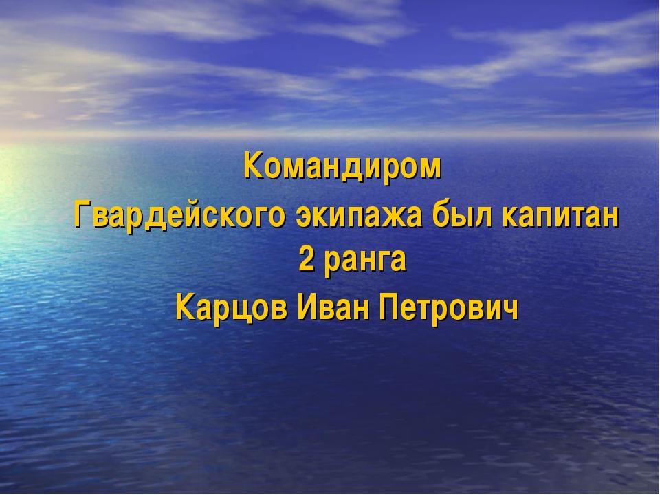 Командиром Гвардейского экипажа был капитан 2 ранга Карцов Иван Петрович