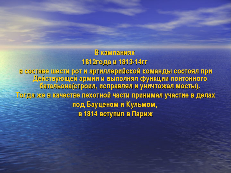 В кампаниях 1812года и 1813-14гг в составе шести рот и артиллерийской команды...