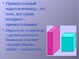 Прямоугольный параллелепипед - это тело, все грани которого - прямоугольники.
