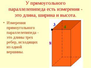 У прямоугольного параллелепипеда есть измерения - это длина, ширина и высота.
