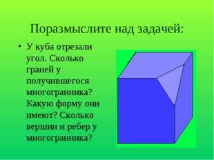 Поразмыслите над задачей: У куба отрезали угол. Сколько граней у получившегос