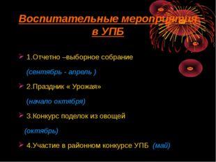 Воспитательные мероприятия в УПБ 1.Отчетно –выборное собрание (сентябрь - апр