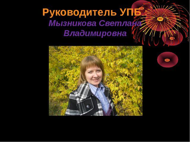 Руководитель УПБ : Мызникова Светлана Владимировна