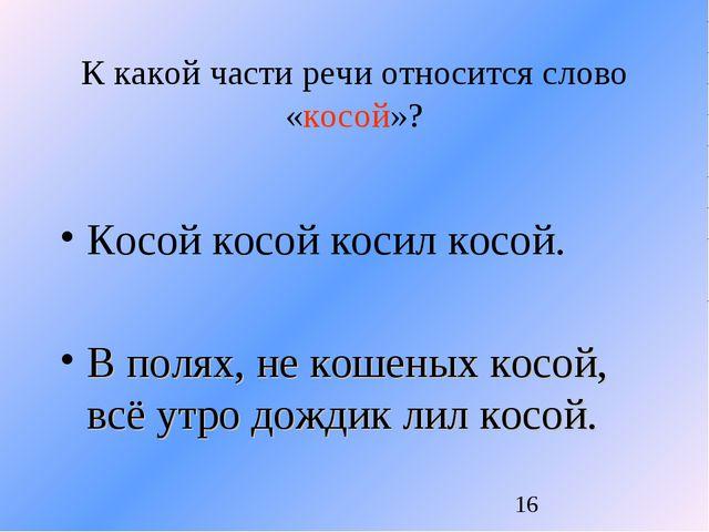 К какой части речи относится слово «косой»? Косой косой косил косой. В полях,...