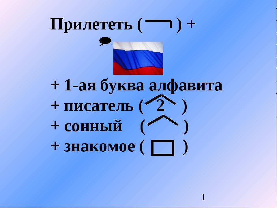 Прилететь ( ) + + 1-ая буква алфавита + писатель ( 2 ) + сонный ( ) + знакомо...