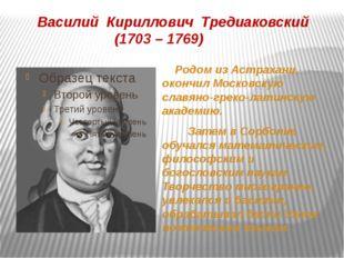 Василий Кириллович Тредиаковский (1703 – 1769) Родом из Астрахани, окончил Мо
