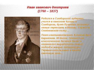 Иван иванович дмитриев (1760 – 1837) Родился в Симбирской губернии, учился в