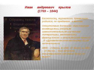 Иван андреевич крылов (1769 – 1844) Баснописец, журналист, драматург, родился
