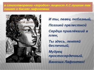 в стихотворении «городок» лицеист А.С.пушкин так пишет о баснях лафонтена: И