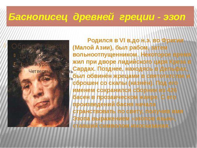 Баснописец древней греции - эзоп Родился в VI в.до н.э. во Фригии (Малой Азии...