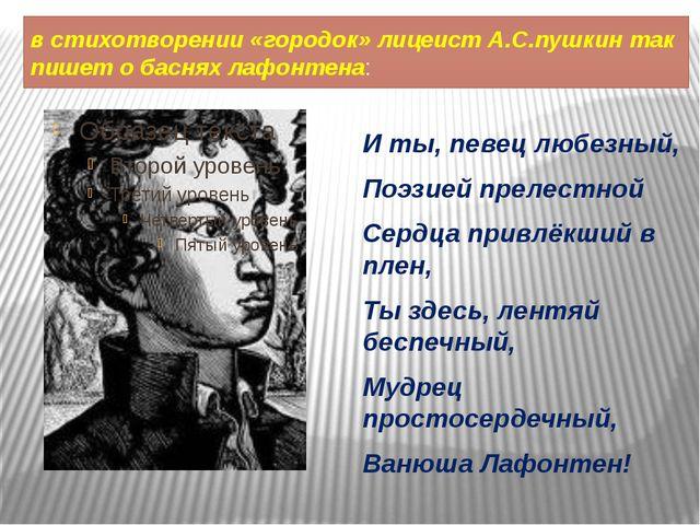 в стихотворении «городок» лицеист А.С.пушкин так пишет о баснях лафонтена: И...