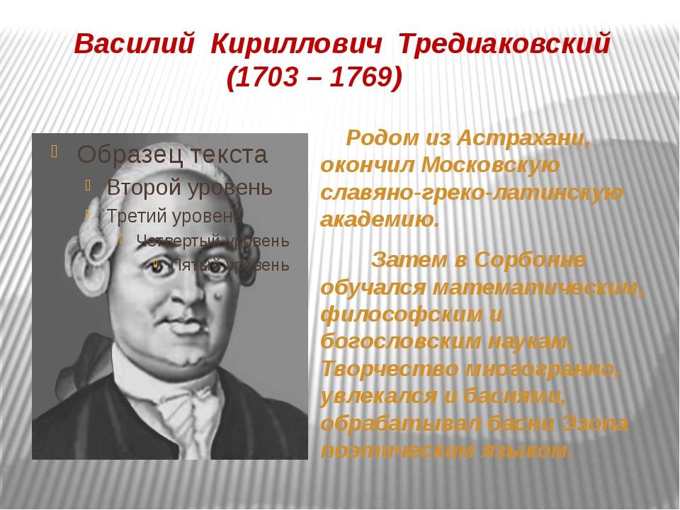 Василий Кириллович Тредиаковский (1703 – 1769) Родом из Астрахани, окончил Мо...