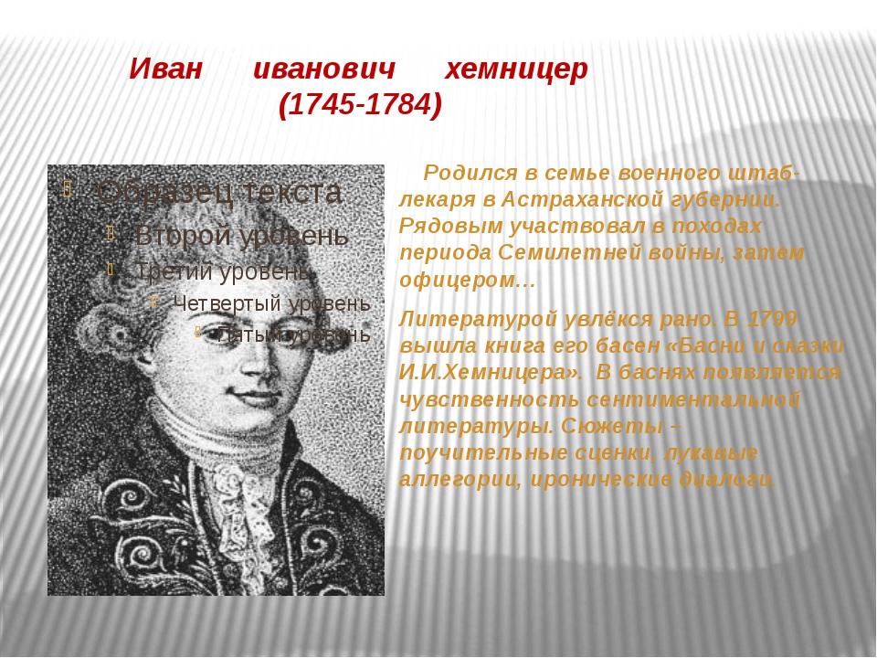 Иван иванович хемницер (1745-1784) Родился в семье военного штаб-лекаря в Ас...