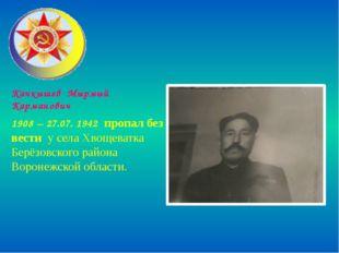 Качкышев Мырмый Карманович 1908 – 27.07. 1942 пропал без вести у села Хвощева