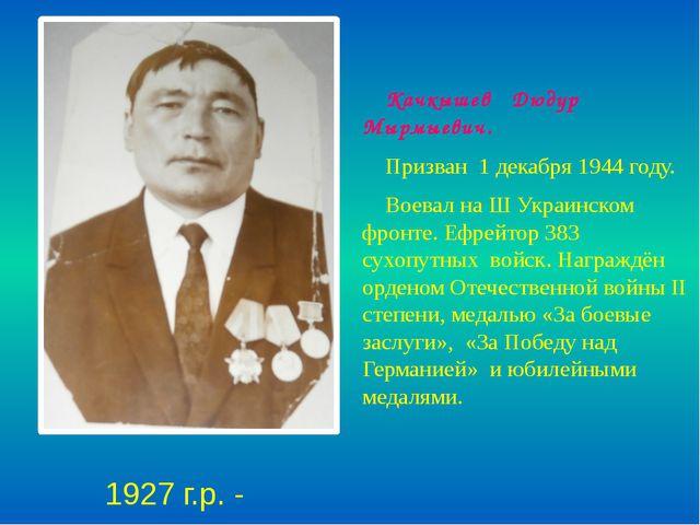 Качкышев Дюдур Мырмыевич. Призван 1 декабря 1944 году. Воевал на Ш Украинско...