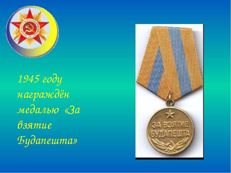 1945 году награждён медалью «За взятие Будапешта»