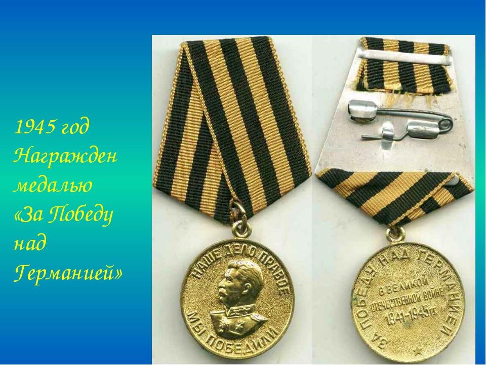 1945 год Награжден медалью «За Победу над Германией»